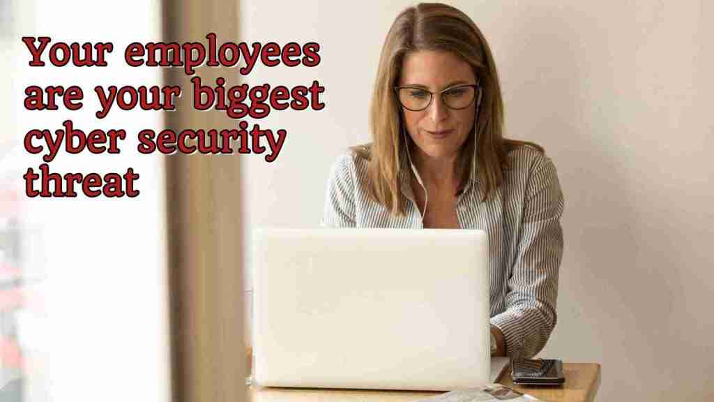 Your employees are your biggest cyber security threat