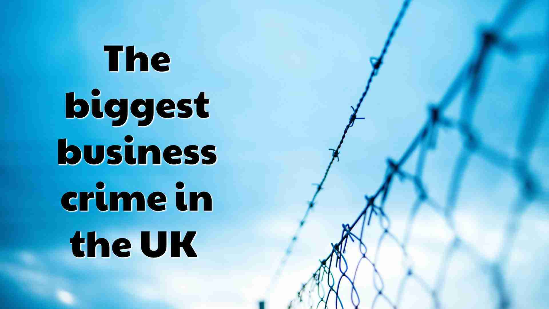 The biggest business crime in the UK