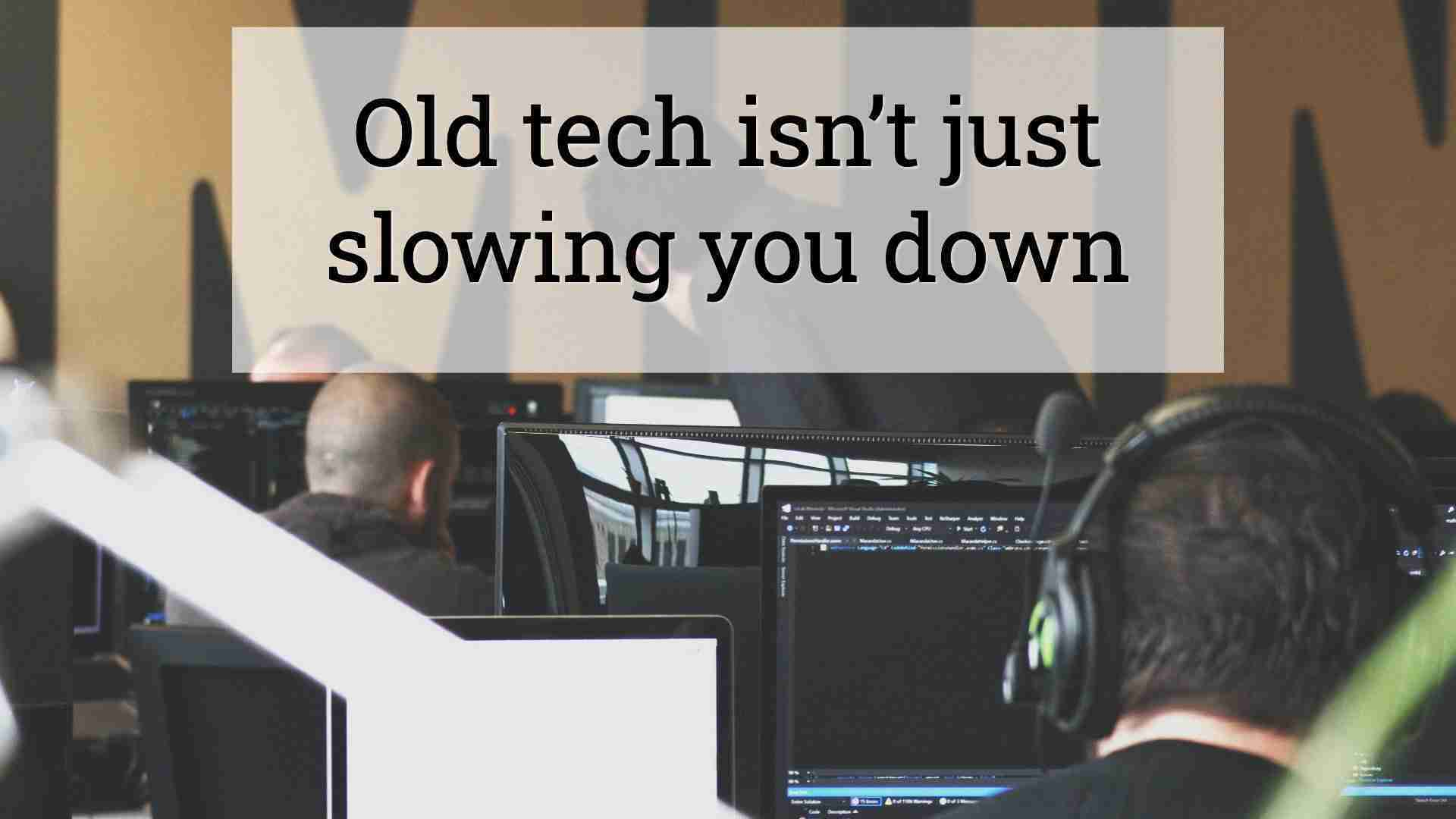 Old tech isn't just slowing you down